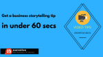 Business Storytelling Tips Under 60 Secs : Video Storytelling