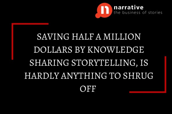 """Saving $500,000 via Knowledge Sharing Storytelling, is hardly something to shrug off"""